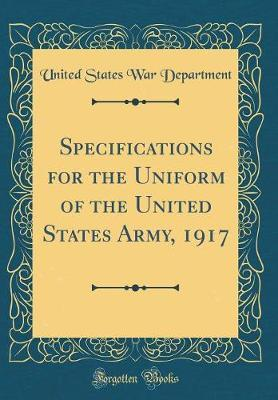 Specifications for the Uniform of the United States Army, 1917 (Classic Reprint) by United States War Department