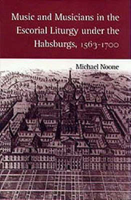 Music and Musicians in the Escorial Liturgy under the Habsburgs, 1563-1700 by Michael J. Noone