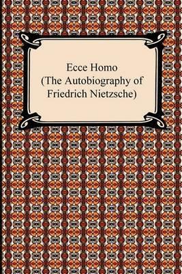 Ecce Homo (the Autobiography of Friedrich Nietzsche) by Friedrich Wilhelm Nietzsche