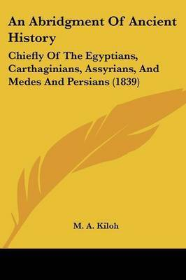 An Abridgment Of Ancient History: Chiefly Of The Egyptians, Carthaginians, Assyrians, And Medes And Persians (1839) by M A Kiloh