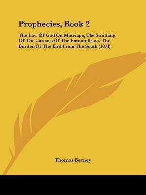 Prophecies, Book 2: The Law Of God On Marriage, The Smithing Of The Carcass Of The Roman Beast, The Burden Of The Bird From The South (1871) by Thomas Berney