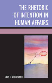 The Rhetoric of Intention in Human Affairs by Gary C Woodward