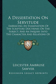 A Dissertation on Servitude: Embracing an Examination of the Scripture Doctrines on the Subject, and an Inquiry Into the Character and Relations of Slavery (1837) by Leicester Ambrose Sawyer