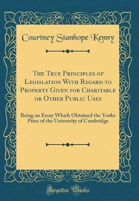 The True Principles of Legislation with Regard to Property Given for Charitable or Other Public Uses by Courtney Stanhope Kenny image