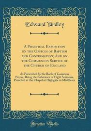 A Practical Exposition on the Offices of Baptism and Confirmation; And on the Communion Service of the Church of England by Edward Yardley