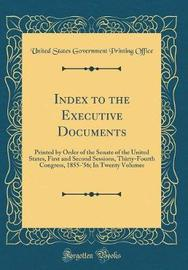 Index to the Executive Documents, Printed by Order of the Senate of the United States, First and Second Sessions, Thirty-Fourth Congress, 1855-'56 by United States Government Printin Office image