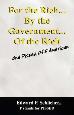 For the Rich...by the Government....of the Rich: One Pissed Off American by Edward, P Schlicher
