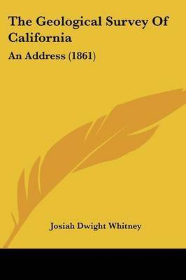 The Geological Survey Of California: An Address (1861) by Josiah Dwight Whitney