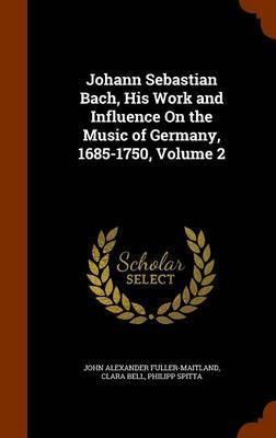 Johann Sebastian Bach, His Work and Influence on the Music of Germany, 1685-1750, Volume 2 by John Alexander Fuller Maitland