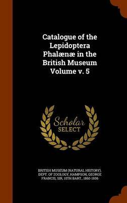 Catalogue of the Lepidoptera Phalaenae in the British Museum Volume V. 5