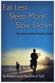 Eat Less, Sleep More, and Slow Down by Jr Robert L Hesslink