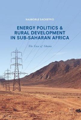 Energy Politics and Rural Development in Sub-Saharan Africa by Naaborle Sackeyfio