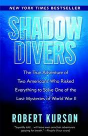 Shadow Divers: The True Adventure of Two Americans Who Risked Everything to Solve One of the Last Mysteries of World War II by Robert Kurson