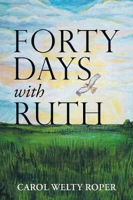 Forty Days with Ruth by Carol Welty Roper