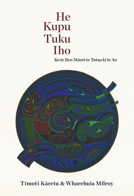 He Kupu Tuku Iho: Ko te Reo Māori te Tatau ki te Ao by Timoti Karetu