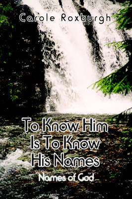 To Know Him is to Know His Names by Carole Roxburgh