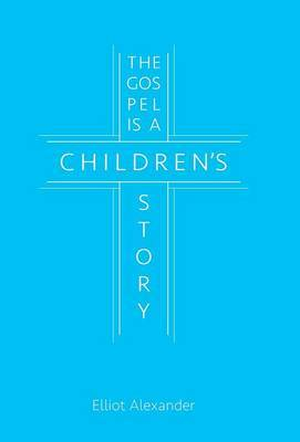 The Gospel Is a Children's Story by Elliot Alexander image