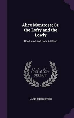 Alice Montrose; Or, the Lofty and the Lowly by Maria Jane M'Intosh