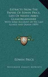 Extracts from the Papers of Edwin Price, Late of Neath Abbey, Glamorganshire: With Some Account of His Last Illness and Death (1859) by Edwin Price