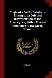 England's Fall Is Babylon's Triumph, an Original Interpretation of the Apocalypse, with a Special Reference to the Greek Church by England image