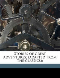 Stories of Great Adventures; (Adapted from the Classics); by Carolyn Sherwin Bailey