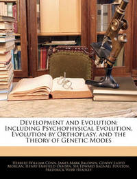 Development and Evolution: Including Psychophysical Evolution, Evolution by Orthoplasy, and the Theory of Genetic Modes by Conwy Lloyd Morgan