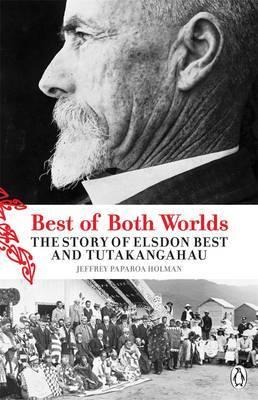 The Best of Both Worlds: The Story of Elsdon Best and Tutakangahau by Jeffrey Paparoa Holman