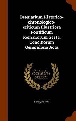 Breuiarium Historico-Chronologico-Criticum Illustriora Pontificum Romanorum Gesta, Conciliorum Generalium ACTA by Francois Pagi