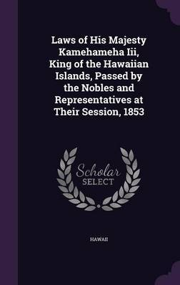 Laws of His Majesty Kamehameha III, King of the Hawaiian Islands, Passed by the Nobles and Representatives at Their Session, 1853 by . Hawaii