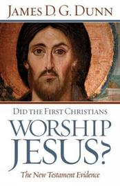 Did the First Christians Worship Jesus? by James D.G. Dunn image