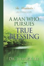 A Man Who Pursues True Blessing by Jaerock Lee