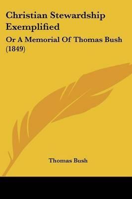 Christian Stewardship Exemplified: Or A Memorial Of Thomas Bush (1849) by Thomas Bush