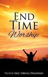 End Time Worship by Pastor Eric Obeng Dompreh