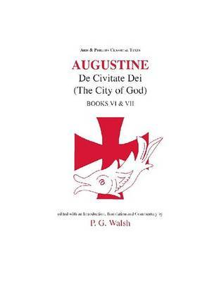 Augustine: De Civitate Dei VI and VII by Peter G. Walsh