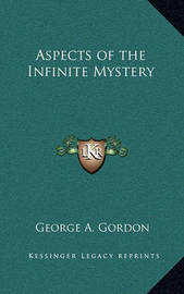 Aspects of the Infinite Mystery by George A.Gordon