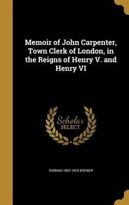 Memoir of John Carpenter, Town Clerk of London, in the Reigns of Henry V. and Henry VI by Thomas 1807-1870 Brewer