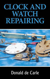 Clock and Watch Repairing by Donald De Carle