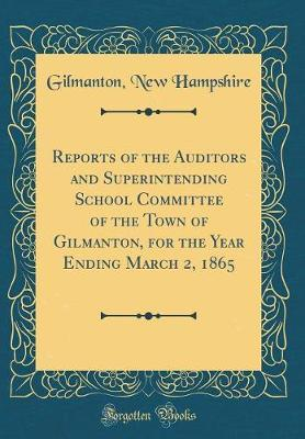 Reports of the Auditors and Superintending School Committee of the Town of Gilmanton, for the Year Ending March 2, 1865 (Classic Reprint) by Gilmanton New Hampshire