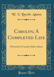 Carolyn; A Completed Life by W I Lincoln Adams image