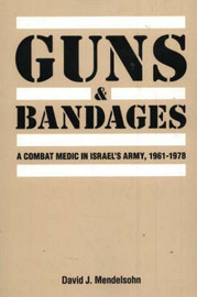 Guns and Bandages: A Combat Medic in Israel's Army, 1961-1978 by David Mendelsohn image