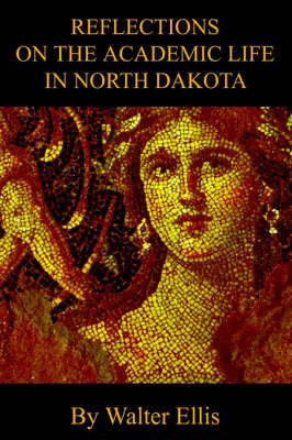 Reflections on the Academic Life in North Dakota by Walter M Ellis