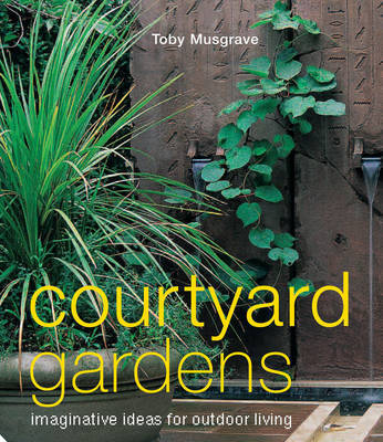 Courtyard Gardens: Imaginative Ideas for Outdoor Living by Toby Musgrave