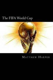 The Fifa World Cup: A Fascinating Book Containing World Cup Facts, Trivia, Images & Memory Recall Quiz: Suitable for Adults & Children by Matthew Harper