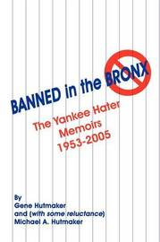 Banned in the Bronx: The Yankee Hater Memoirs 1953-2005 by Gene Hutmaker