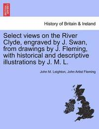 Select Views on the River Clyde, Engraved by J. Swan, from Drawings by J. Fleming, with Historical and Descriptive Illustrations by J. M. L. by John M Leighton