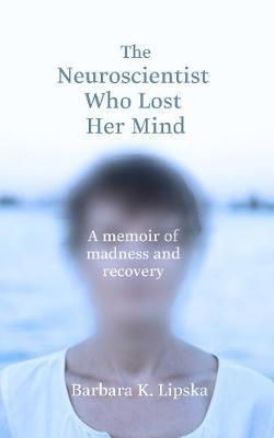 The Neuroscientist Who Lost Her Mind by Barbara K.Lipska