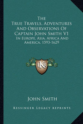 The True Travels, Adventures and Observations of Captain John Smith V1: In Europe, Asia, Africa and America, 1593-1629 by John Smith