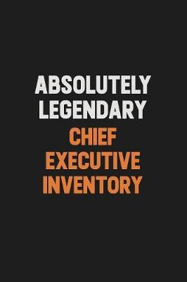 Absolutely Legendary Chief Executive Inventory by Camila Cooper