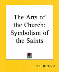 The Arts of the Church: Symbolism of the Saints by Peter Hampson Ditchfield