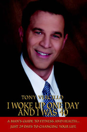 I Woke Up One Day and I Was 40: A Man's Guide to Fitness and Health...Just 29 Days to Changing Your Life by Tony Vercillo